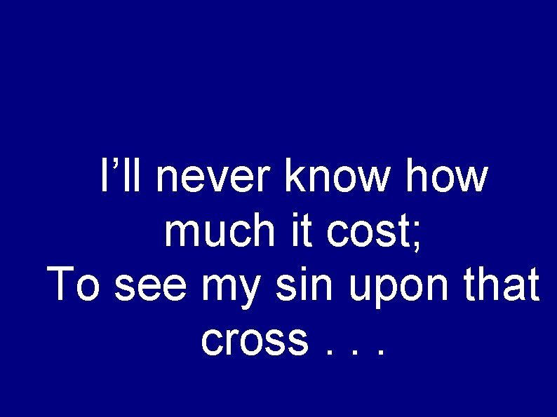 I'll never know how much it cost; To see my sin upon that cross.