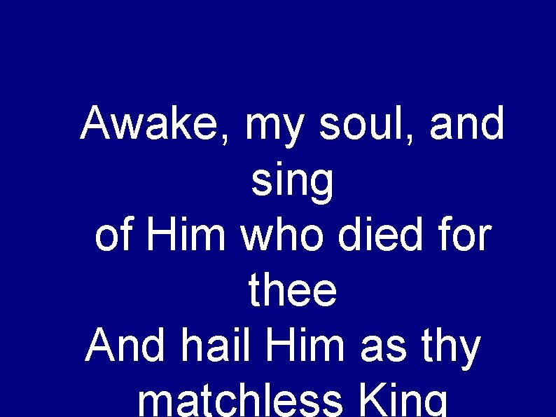 Awake, my soul, and sing of Him who died for thee And hail Him