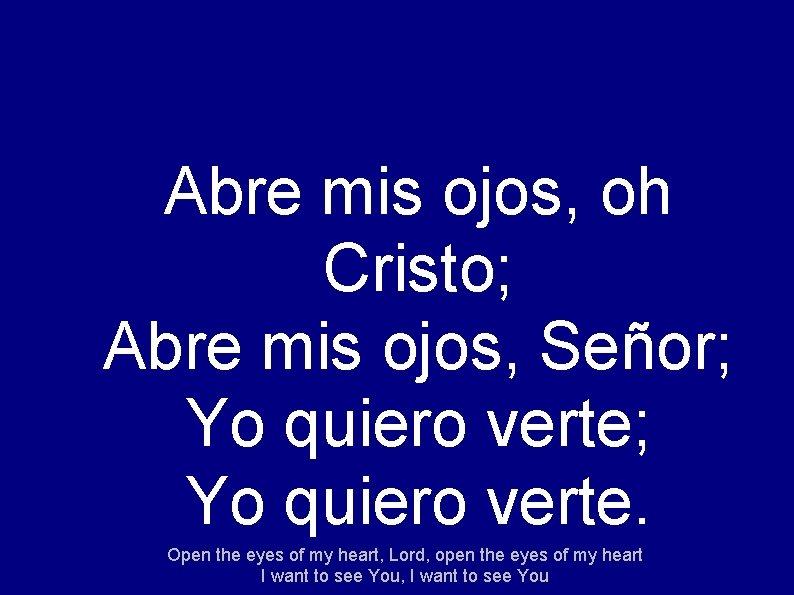 Abre mis ojos, oh Cristo; Abre mis ojos, Señor; Yo quiero verte. Open the