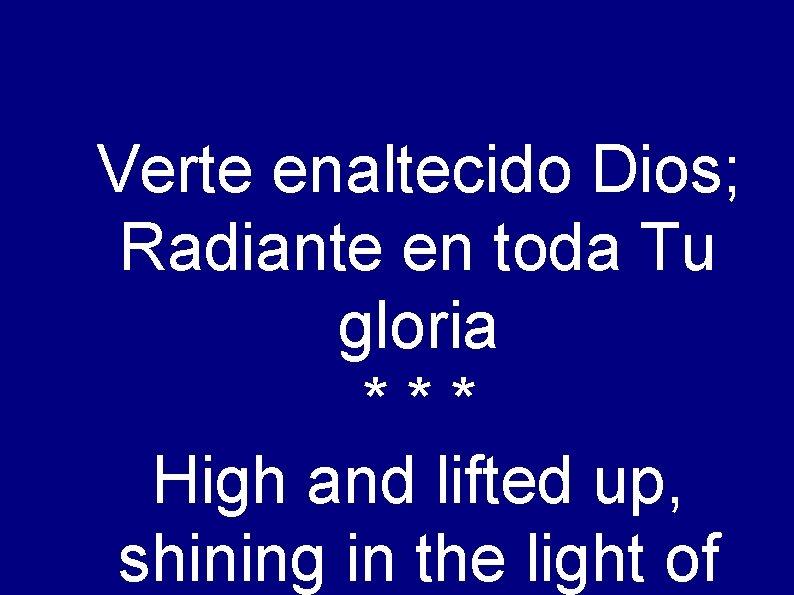 Verte enaltecido Dios; Radiante en toda Tu gloria *** High and lifted up, shining