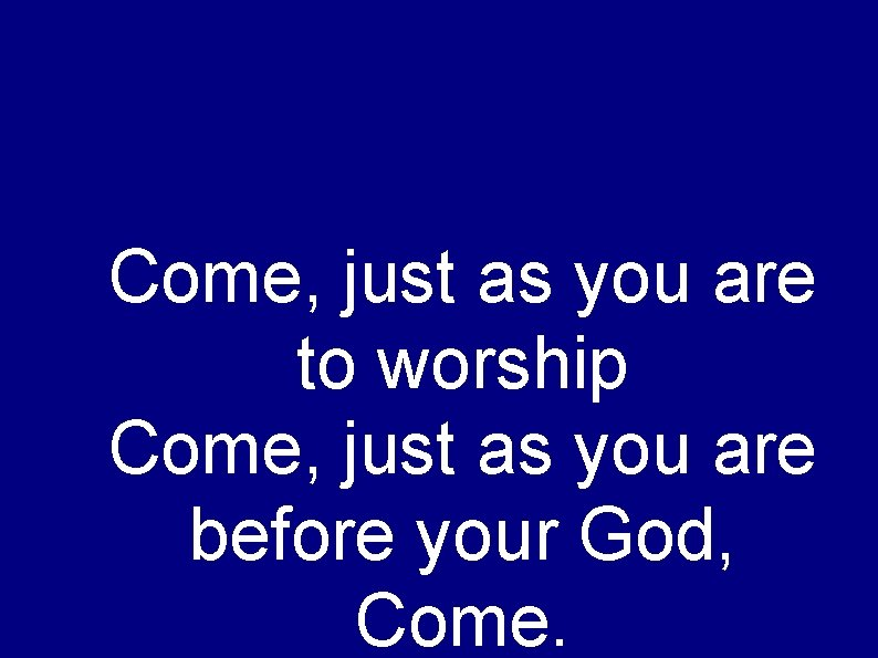 Come, just as you are to worship Come, just as you are before your