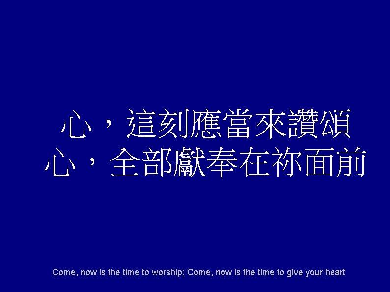 心,這刻應當來讚頌 心,全部獻奉在祢面前 Come, now is the time to worship; Come, now is the time