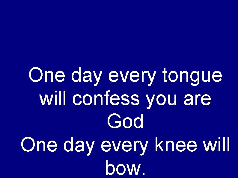 One day every tongue will confess you are God One day every knee will