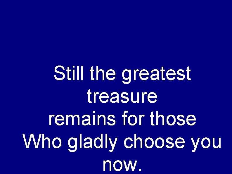 Still the greatest treasure remains for those Who gladly choose you now.
