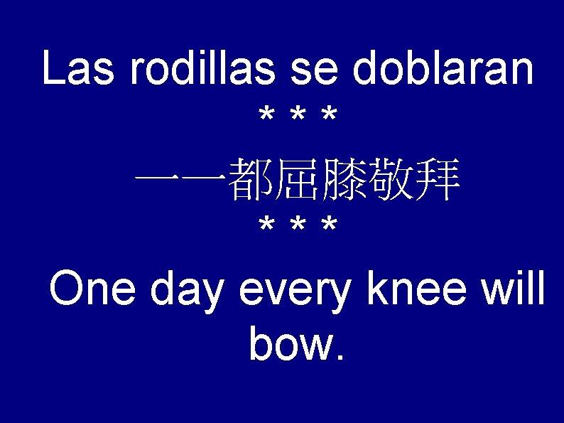 Las rodillas se doblaran *** 一一都屈膝敬拜 *** One day every knee will bow.