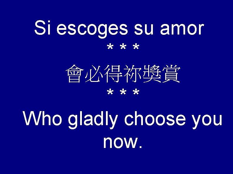 Si escoges su amor *** 會必得祢獎賞 *** Who gladly choose you now.