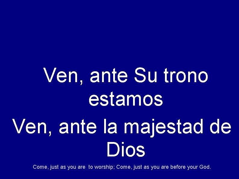 Ven, ante Su trono estamos Ven, ante la majestad de Dios Come, just as