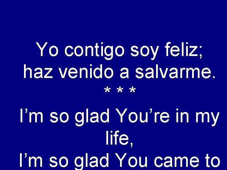 Yo contigo soy feliz; haz venido a salvarme. *** I'm so glad You're in