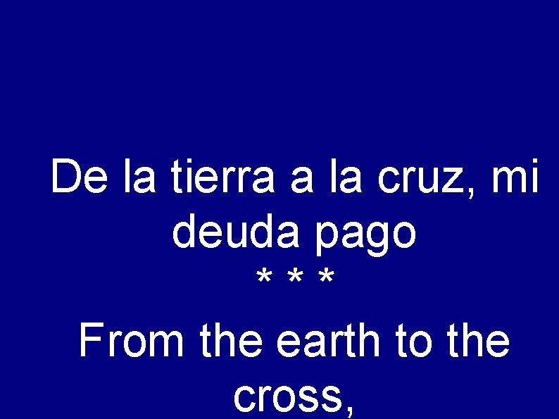 De la tierra a la cruz, mi deuda pago *** From the earth to