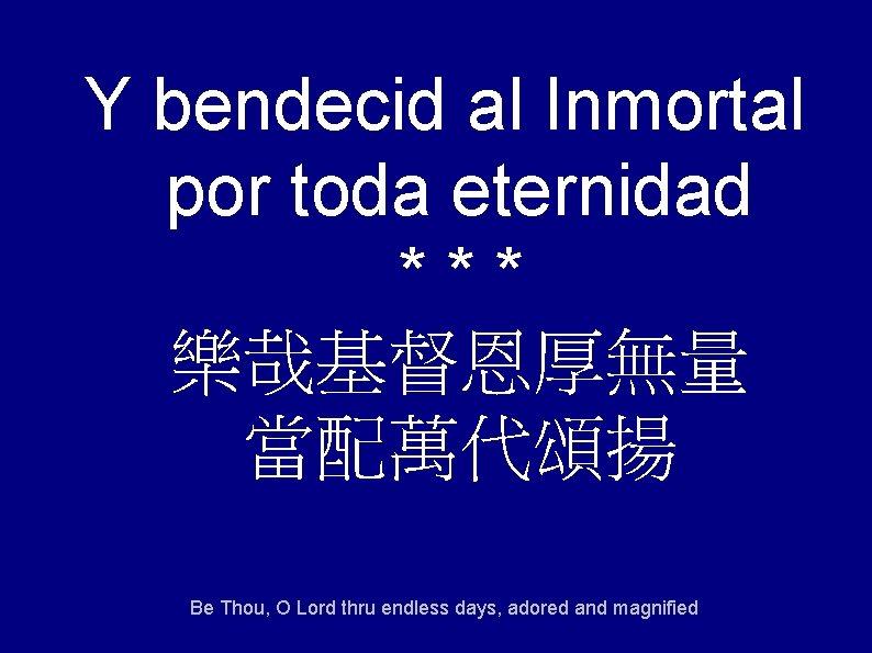Y bendecid al Inmortal por toda eternidad *** 樂哉基督恩厚無量 當配萬代頌揚 Be Thou, O Lord