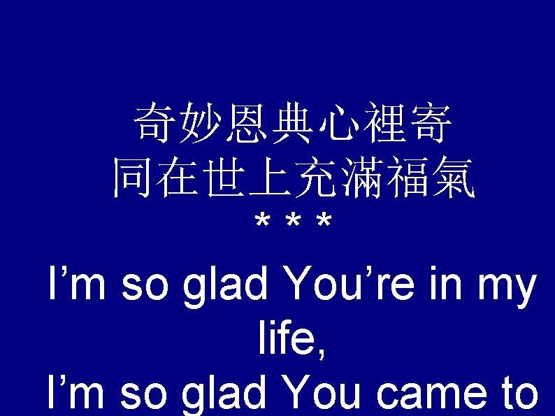 奇妙恩典心裡寄 同在世上充滿福氣 *** I'm so glad You're in my life, I'm so glad You