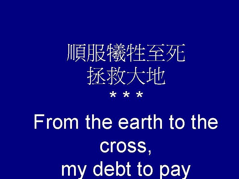 順服犧牲至死 拯救大地 *** From the earth to the cross, my debt to pay
