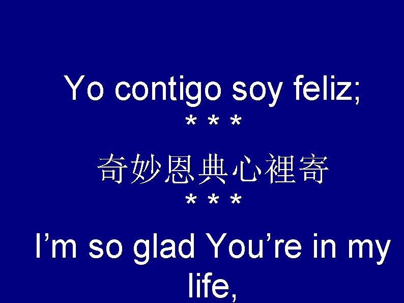 Yo contigo soy feliz; *** 奇妙恩典心裡寄 *** I'm so glad You're in my life,
