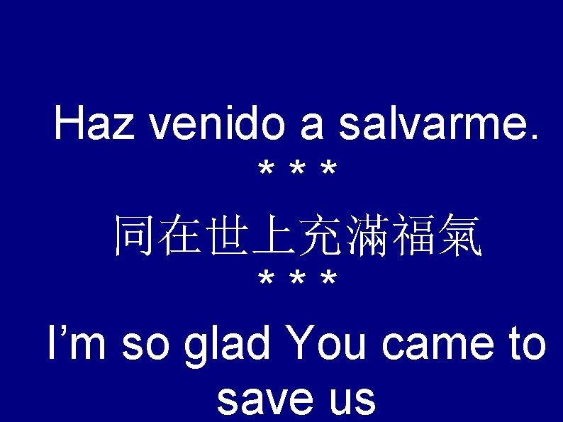 Haz venido a salvarme. *** 同在世上充滿福氣 *** I'm so glad You came to save