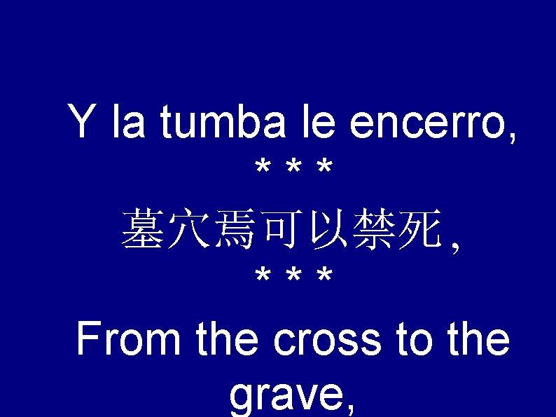 Y la tumba le encerro, *** 墓穴焉可以禁死, *** From the cross to the grave,