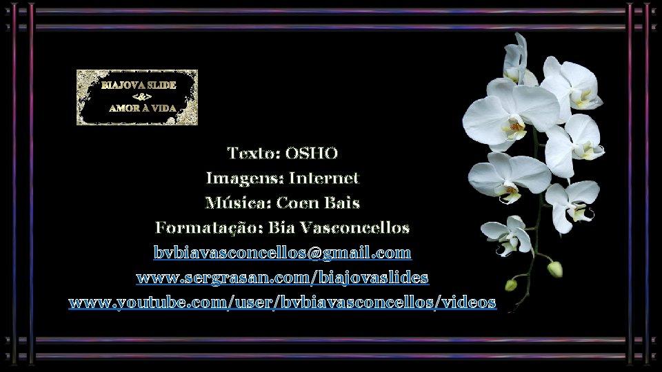 BIAJOVA SLIDES <&> AMOR À VIDA Texto: OSHO Imagens: Internet Música: Coen Bais Formatação: