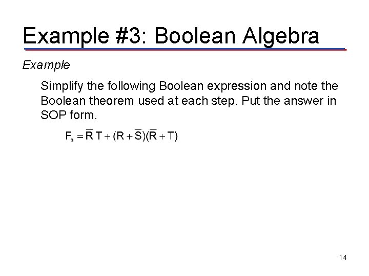 Example #3: Boolean Algebra Example Simplify the following Boolean expression and note the Boolean