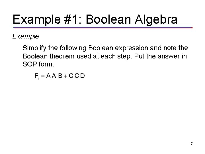 Example #1: Boolean Algebra Example Simplify the following Boolean expression and note the Boolean
