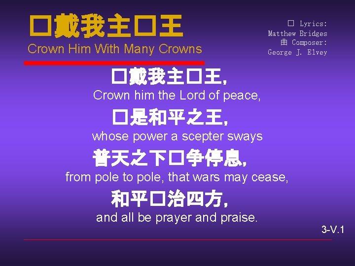 �戴我主�王 Crown Him With Many Crowns � Lyrics: Matthew Bridges 曲 Composer: George J.
