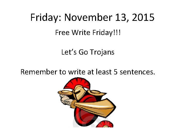 Friday: November 13, 2015 Free Write Friday!!! Let's Go Trojans Remember to write at
