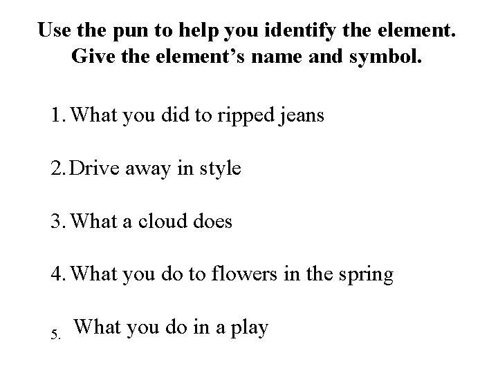 Use the pun to help you identify the element. Give the element's name and