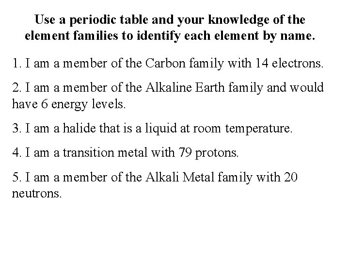 Use a periodic table and your knowledge of the element families to identify each