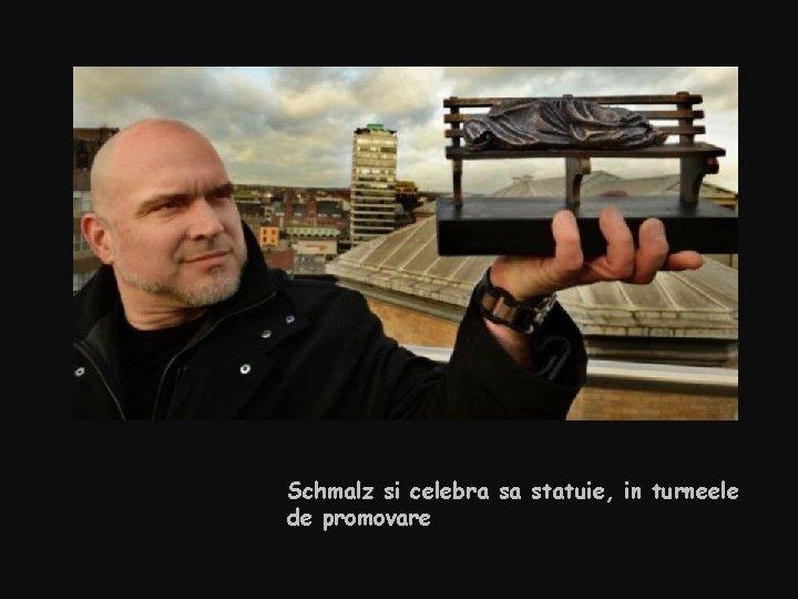Schmalz si celebra sa statuie, in turneele de promovare