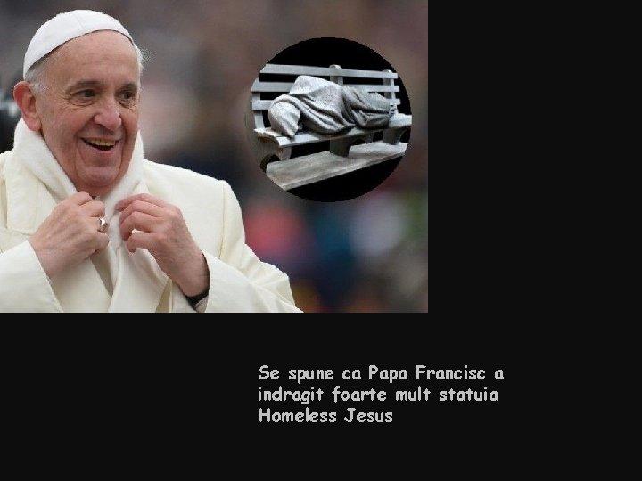 Se spune ca Papa Francisc a indragit foarte mult statuia Homeless Jesus