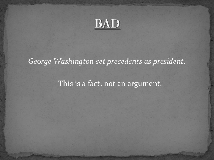BAD George Washington set precedents as president. This is a fact, not an argument.