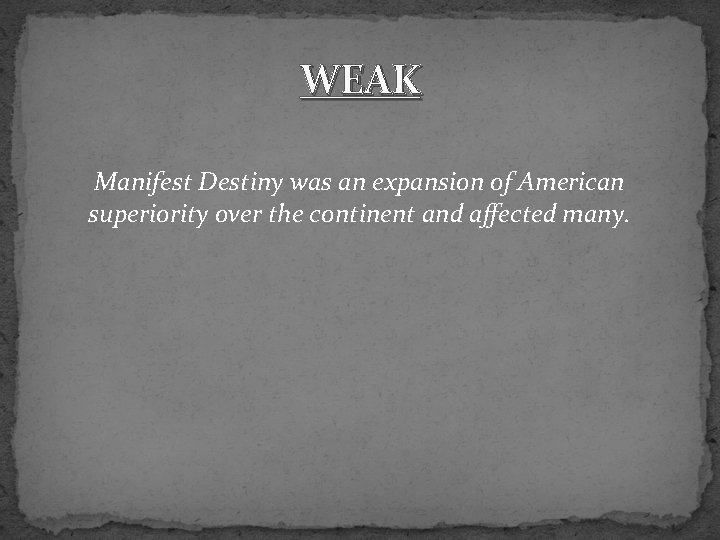 WEAK Manifest Destiny was an expansion of American superiority over the continent and affected