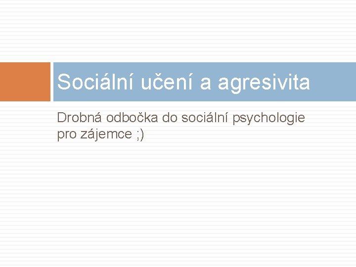 Sociální učení a agresivita Drobná odbočka do sociální psychologie pro zájemce ; )
