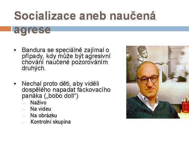 Socializace aneb naučená agrese • Bandura se speciálně zajímal o případy, kdy může být