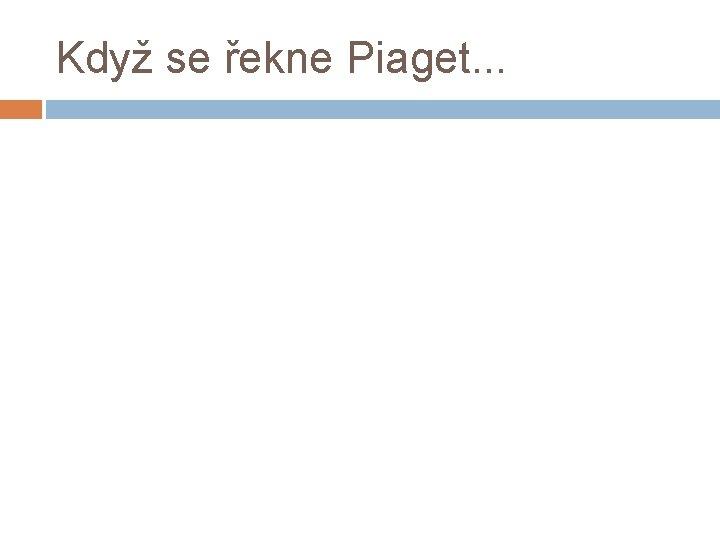Když se řekne Piaget. . .