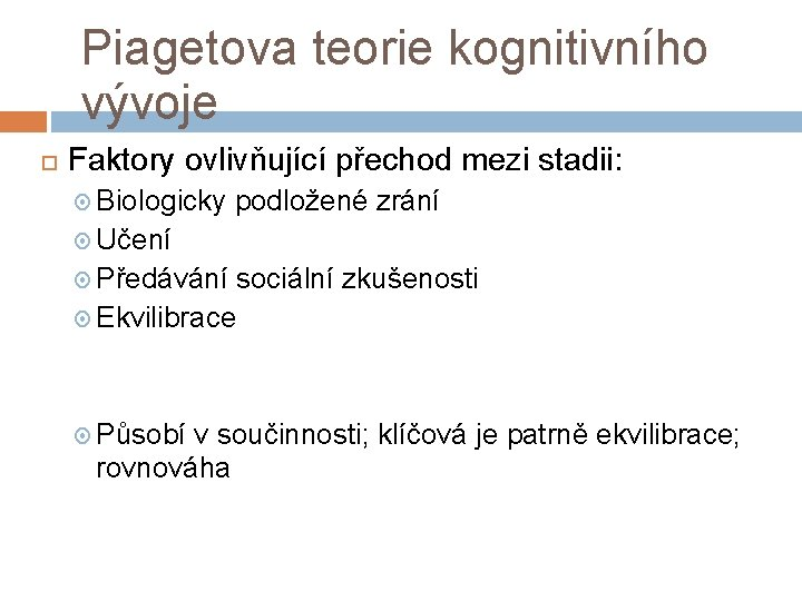 Piagetova teorie kognitivního vývoje Faktory ovlivňující přechod mezi stadii: Biologicky podložené zrání Učení Předávání