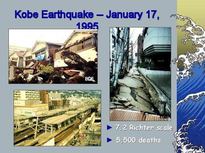 Kobe Earthquake -- January 17, 1995 ► 7. 2 Richter scale ► 5, 500