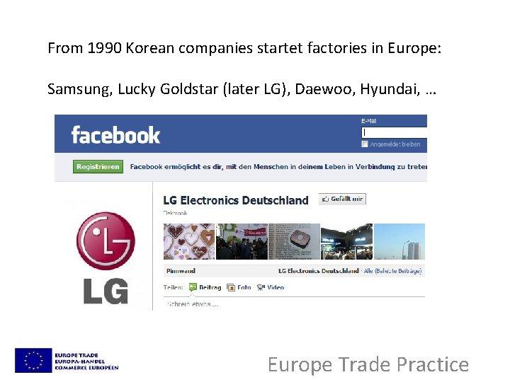 From 1990 Korean companies startet factories in Europe: Samsung, Lucky Goldstar (later LG), Daewoo,