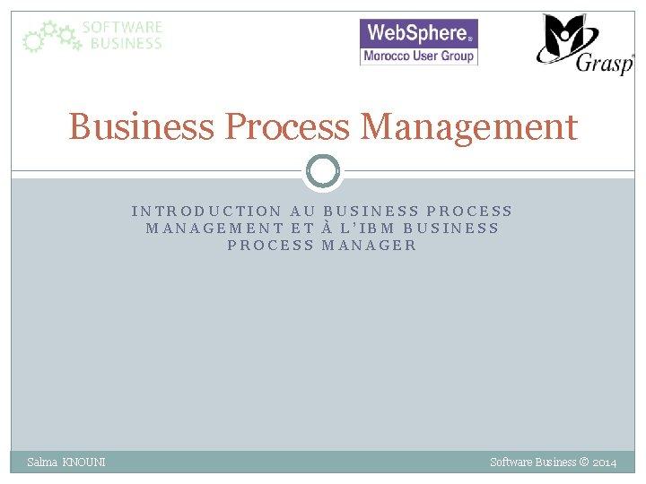 Business Process Management INTRODUCTION AU BUSINESS PROCESS MANAGEMENT ET À L'IBM BUSINESS PROCESS MANAGER