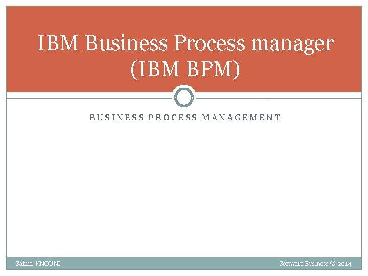IBM Business Process manager (IBM BPM) BUSINESS PROCESS MANAGEMENT Salma KNOUNI Software Business ©