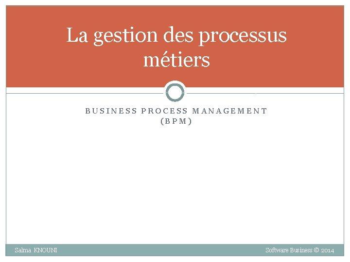 La gestion des processus métiers BUSINESS PROCESS MANAGEMENT (BPM) Salma KNOUNI Software Business ©