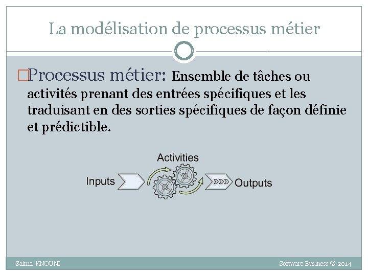 La modélisation de processus métier �Processus métier: Ensemble de tâches ou activités prenant des