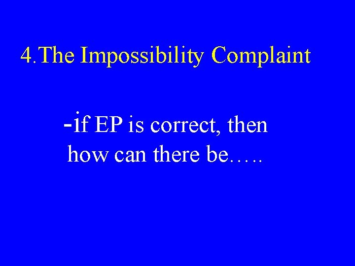 4. The Impossibility Complaint -if EP is correct, then how can there be…. .