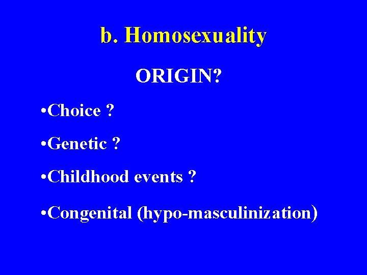b. Homosexuality ORIGIN? • Choice ? • Genetic ? • Childhood events ? •