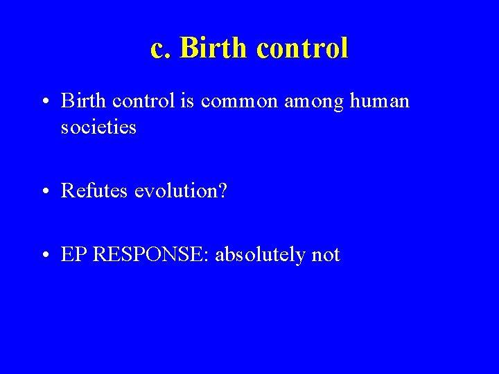 c. Birth control • Birth control is common among human societies • Refutes evolution?