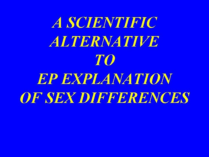 A SCIENTIFIC ALTERNATIVE TO EP EXPLANATION OF SEX DIFFERENCES