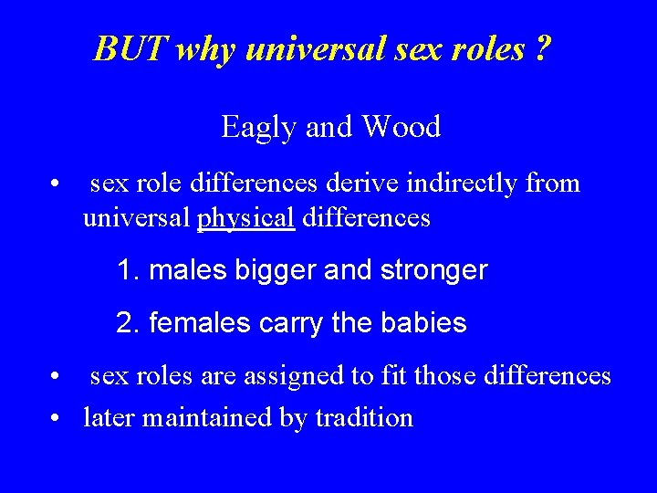 BUT why universal sex roles ? Eagly and Wood • sex role differences derive