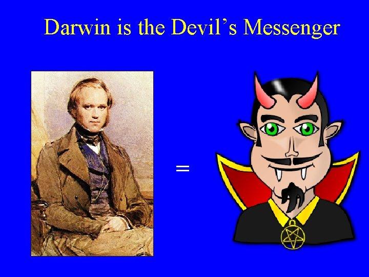 Darwin is the Devil's Messenger =