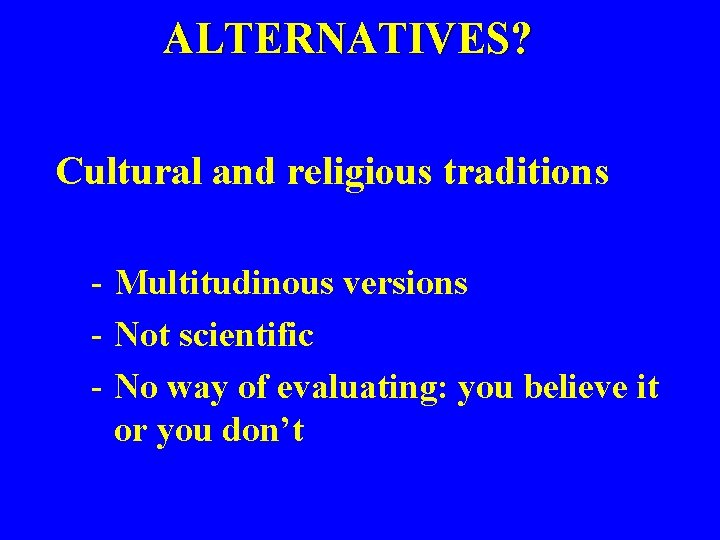 ALTERNATIVES? Cultural and religious traditions - Multitudinous versions - Not scientific - No way