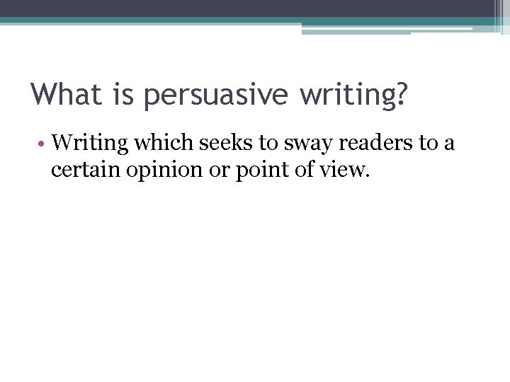 What is persuasive writing? • Writing which seeks to sway readers to a certain