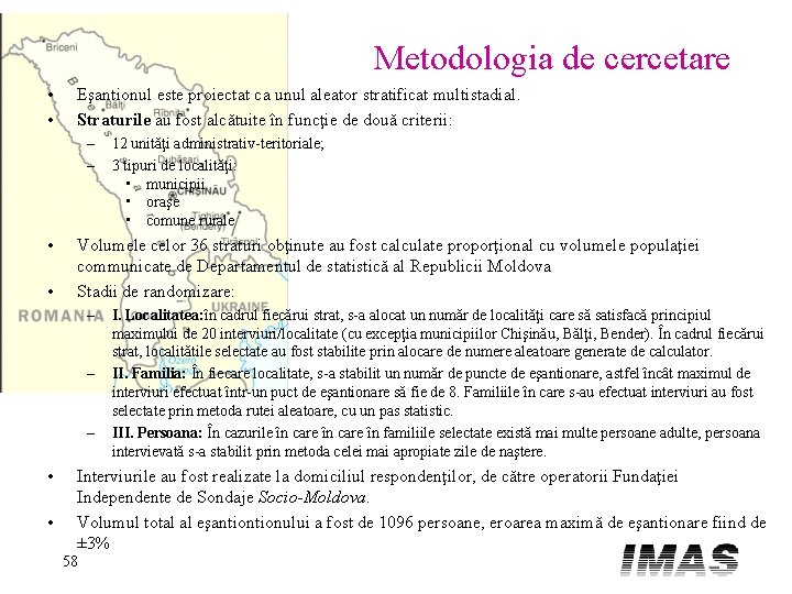 Metodologia de cercetare • • Eşantionul este proiectat ca unul aleator stratificat multistadial. Straturile
