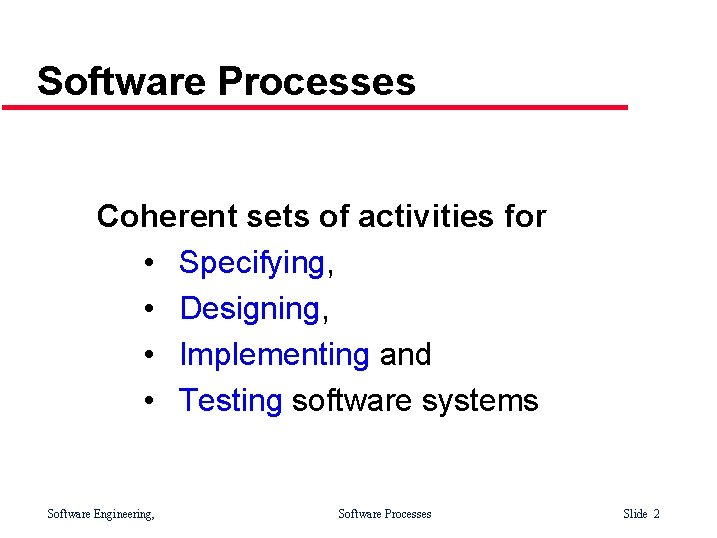 Software Processes Coherent sets of activities for • Specifying, • Designing, • Implementing and
